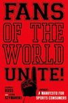 Fans of the World, Unite!: A (Capitalist) Manifesto for Sports Consumers by Stephen F. Ross and Stefan Szymanski