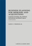 Business Planning for Mergers and Acquisitions: Corporate, Securities, Taz, Antitrust, International, and Related Aspects, 4th edition